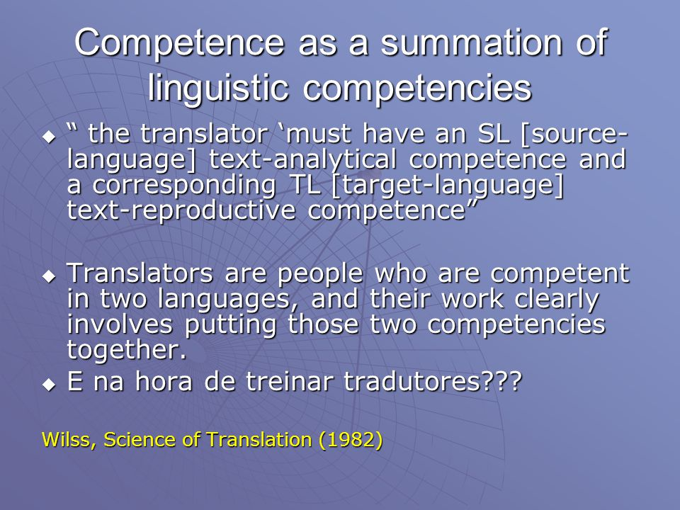 Competence as a summation of linguistic competencies  the translator 'must have an SL [source- language] text-analytical competence and a corresponding TL [target-language] text-reproductive competence  Translators are people who are competent in two languages, and their work clearly involves putting those two competencies together.