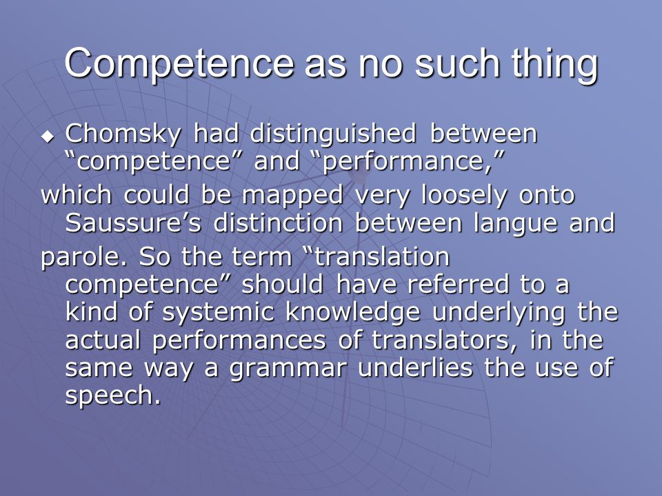 Competence as no such thing  Chomsky had distinguished between competence and performance, which could be mapped very loosely onto Saussure's distinction between langue and parole.