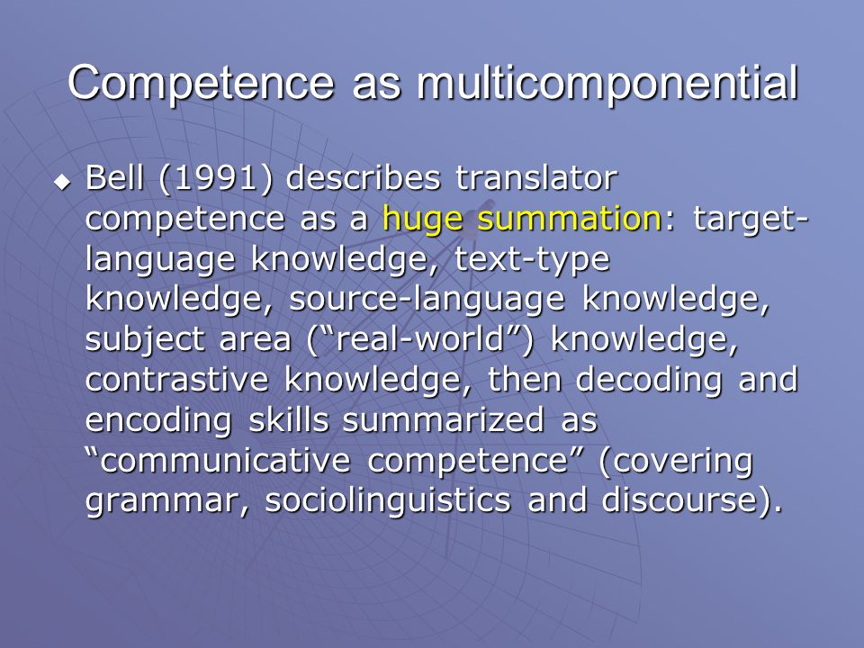 Competence as multicomponential  Bell (1991) describes translator competence as a huge summation: target- language knowledge, text-type knowledge, source-language knowledge, subject area ( real-world ) knowledge, contrastive knowledge, then decoding and encoding skills summarized as communicative competence (covering grammar, sociolinguistics and discourse).
