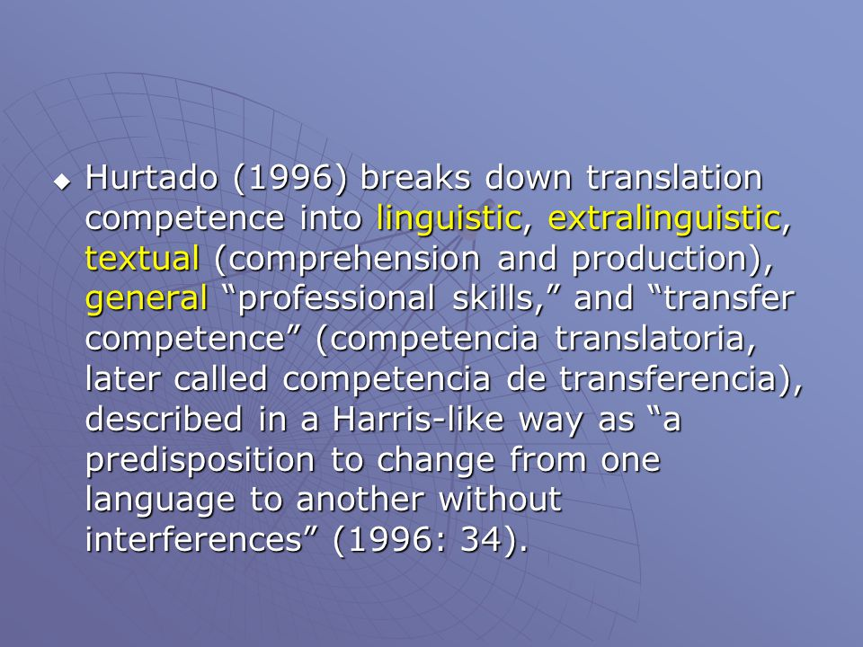  Hurtado (1996) breaks down translation competence into linguistic, extralinguistic, textual (comprehension and production), general professional skills, and transfer competence (competencia translatoria, later called competencia de transferencia), described in a Harris-like way as a predisposition to change from one language to another without interferences (1996: 34).