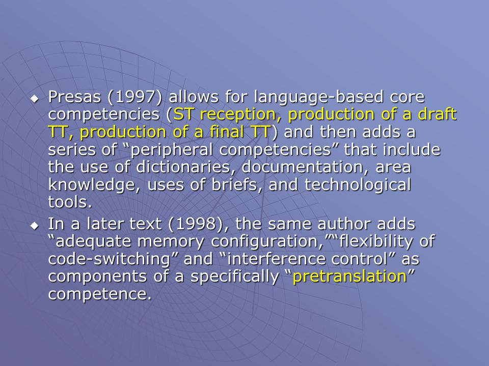  Presas (1997) allows for language-based core competencies (ST reception, production of a draft TT, production of a final TT) and then adds a series of peripheral competencies that include the use of dictionaries, documentation, area knowledge, uses of briefs, and technological tools.