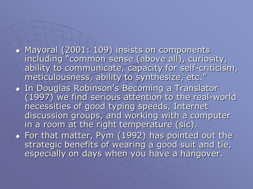  Mayoral (2001: 109) insists on components including common sense (above all), curiosity, ability to communicate, capacity for self-criticism, meticulousness, ability to synthesize, etc.  In Douglas Robinson's Becoming a Translator (1997) we find serious attention to the real-world necessities of good typing speeds, Internet discussion groups, and working with a computer in a room at the right temperature (sic).