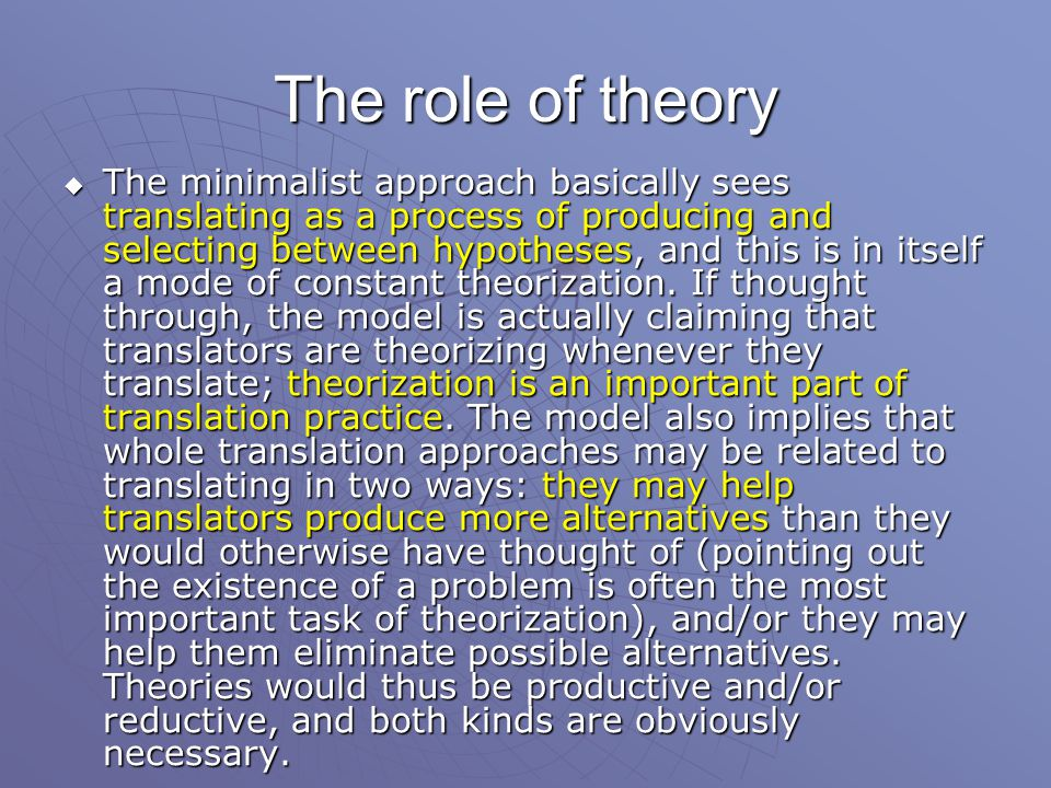 The role of theory  The minimalist approach basically sees translating as a process of producing and selecting between hypotheses, and this is in itself a mode of constant theorization.