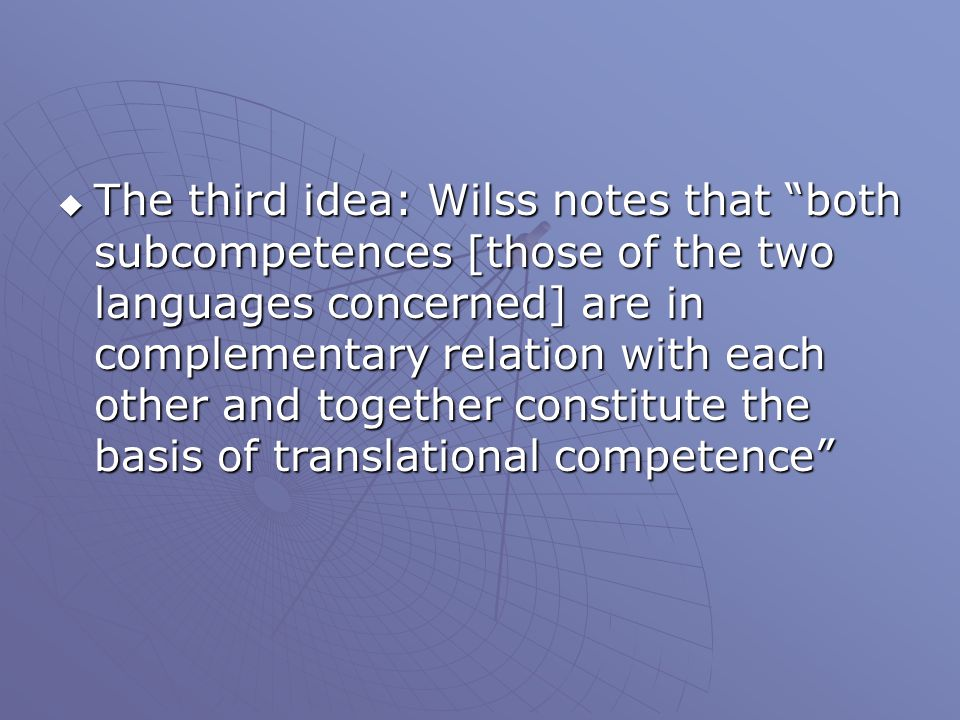 The third idea: Wilss notes that both subcompetences [those of the two languages concerned] are in complementary relation with each other and together constitute the basis of translational competence