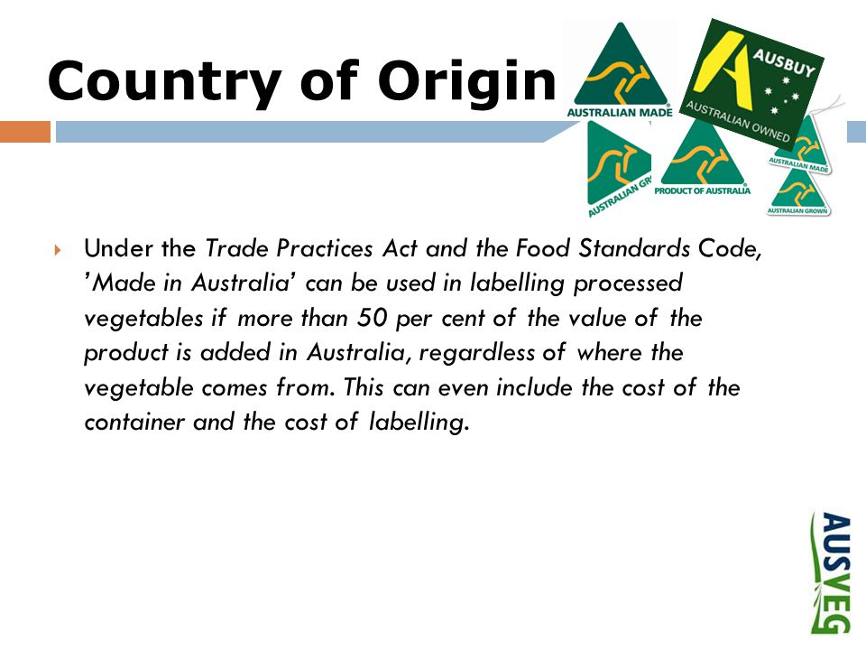 Country of Origin  Under the Trade Practices Act and the Food Standards Code, 'Made in Australia' can be used in labelling processed vegetables if more than 50 per cent of the value of the product is added in Australia, regardless of where the vegetable comes from.