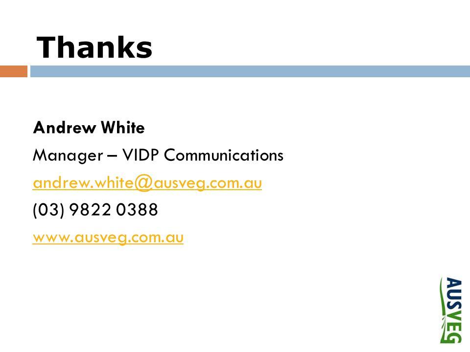 Thanks Andrew White Manager – VIDP Communications andrew.white@ausveg.com.au (03) 9822 0388 www.ausveg.com.au