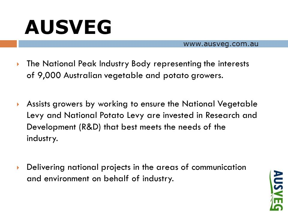 AUSVEG  The National Peak Industry Body representing the interests of 9,000 Australian vegetable and potato growers.  Assists growers by working to