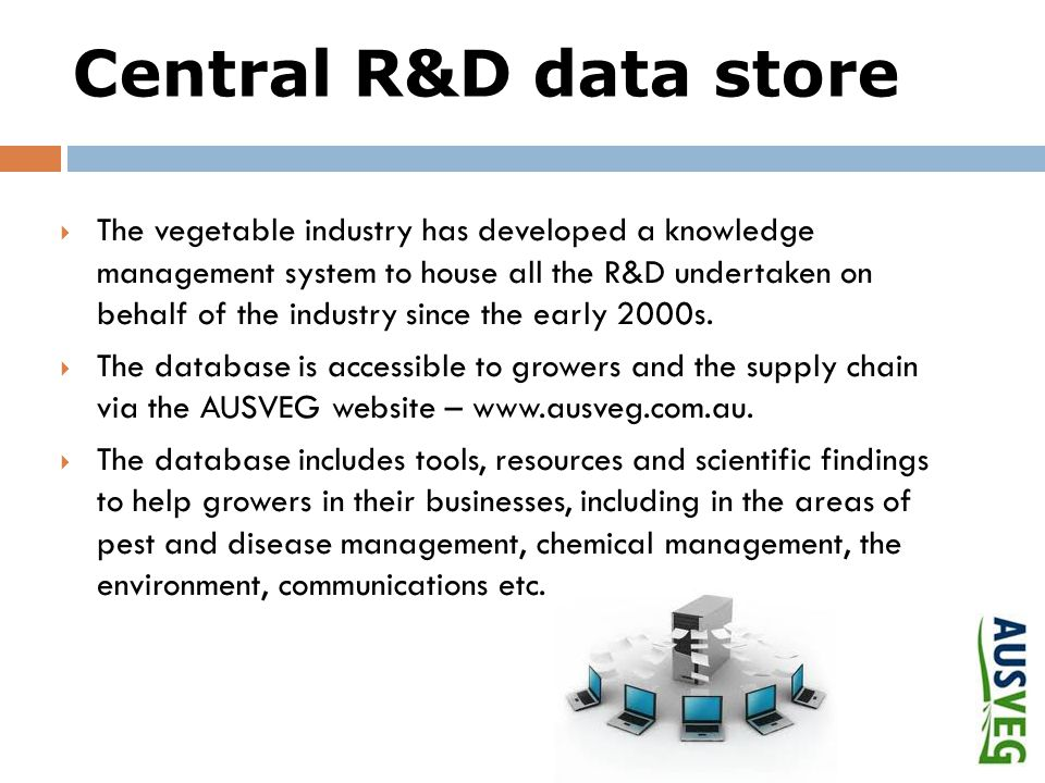 Central R&D data store  The vegetable industry has developed a knowledge management system to house all the R&D undertaken on behalf of the industry since the early 2000s.