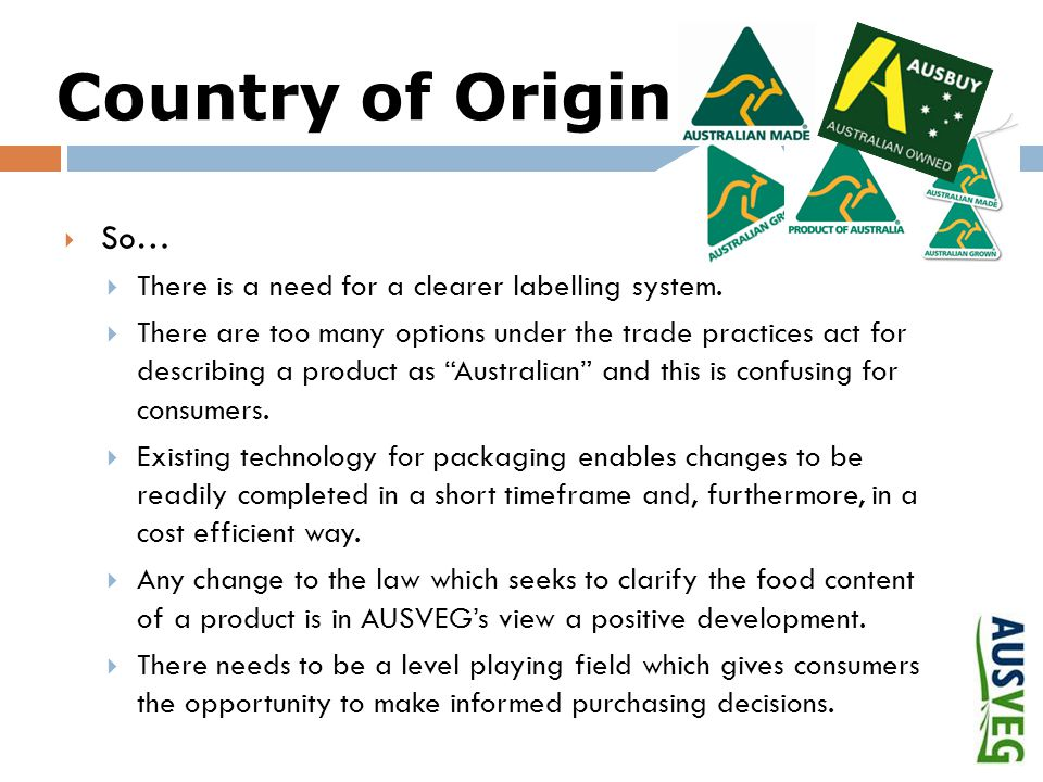 Country of Origin  So…  There is a need for a clearer labelling system.  There are too many options under the trade practices act for describing a