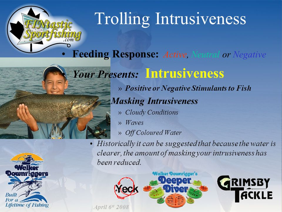 Trolling Intrusiveness Feeding Response: Active, Neutral or Negative Your Presents: Intrusiveness »Positive or Negative Stimulants to Fish –Masking Intrusiveness »Cloudy Conditions »Waves »Off Coloured Water Historically it can be suggested that because the water is clearer, the amount of masking your intrusiveness has been reduced.