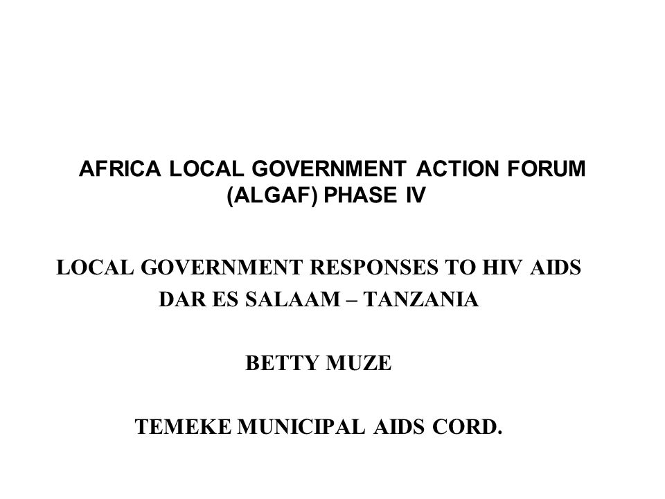 AFRICA LOCAL GOVERNMENT ACTION FORUM (ALGAF) PHASE IV LOCAL GOVERNMENT RESPONSES TO HIV AIDS DAR ES SALAAM – TANZANIA BETTY MUZE TEMEKE MUNICIPAL AIDS