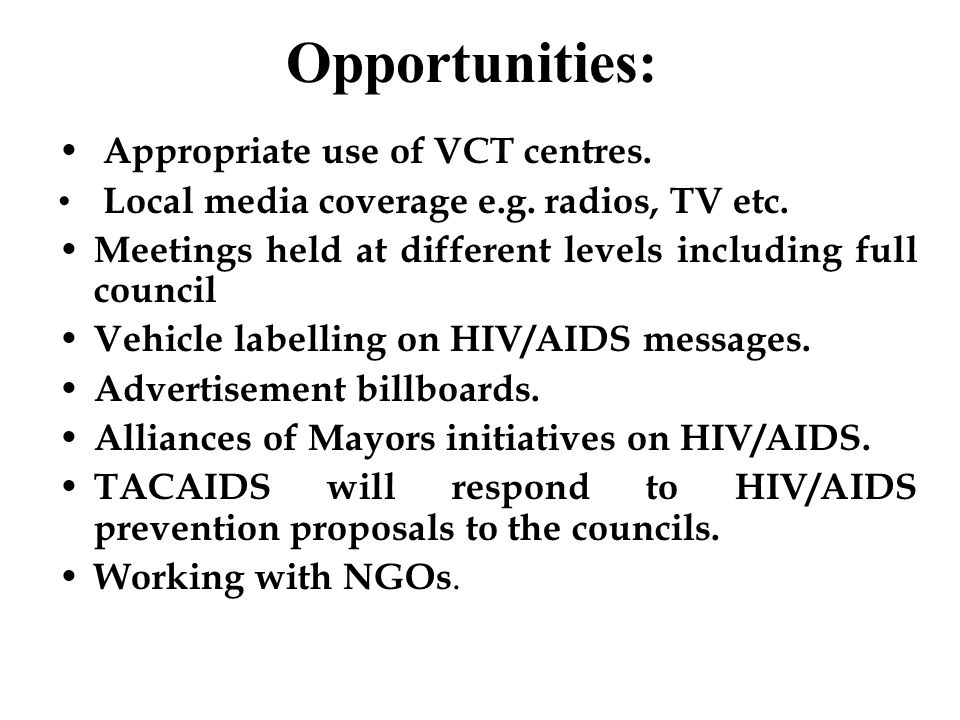 Opportunities: Appropriate use of VCT centres. Local media coverage e.g. radios, TV etc. Meetings held at different levels including full council Vehi