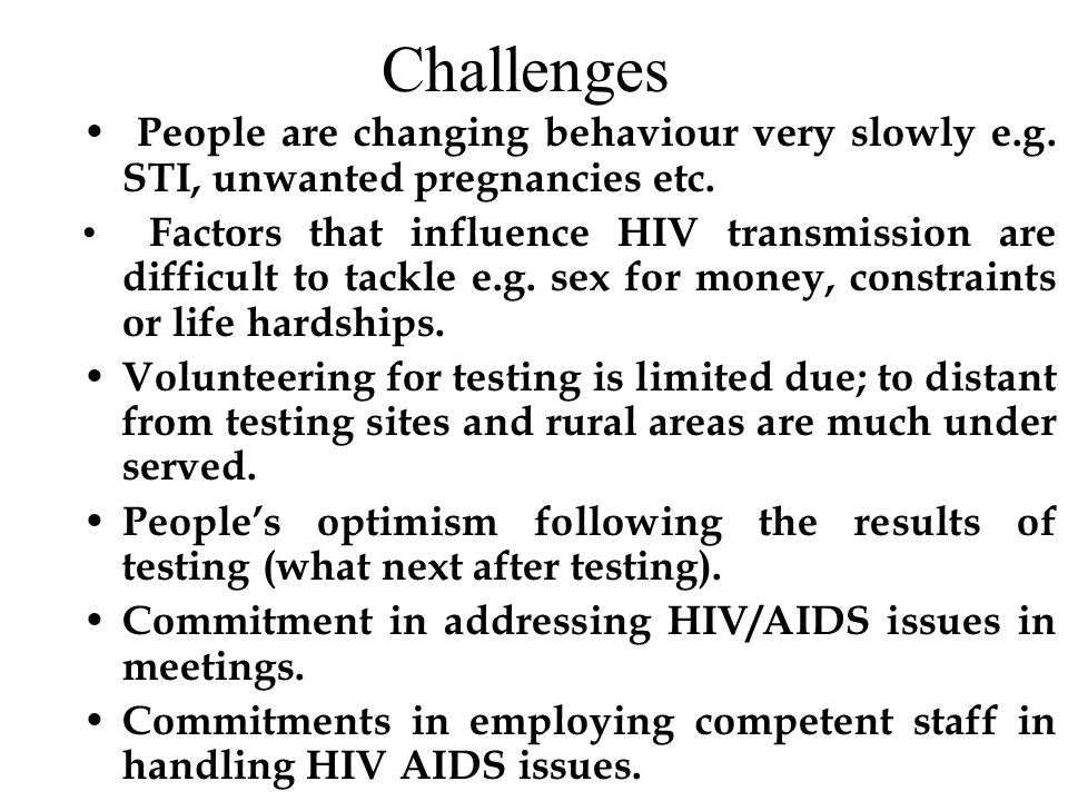 Challenges People are changing behaviour very slowly e.g. STI, unwanted pregnancies etc. Factors that influence HIV transmission are difficult to tack