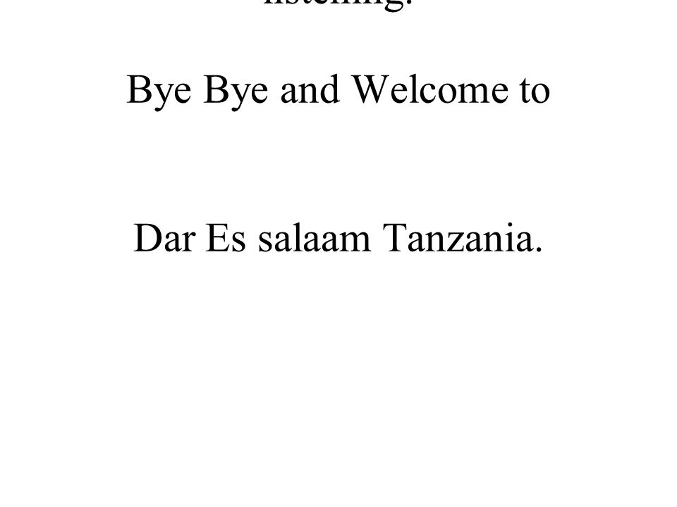 Thank you very much for listening. Bye Bye and Welcome to Dar Es salaam Tanzania.