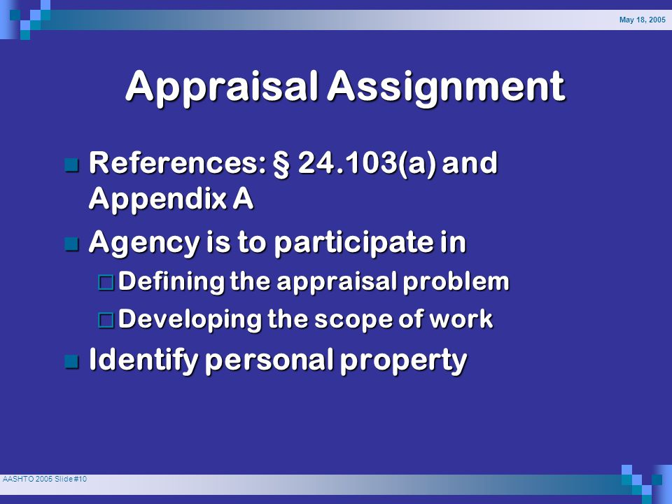 May 18, 2005 AASHTO 2005 Slide #10 AppraisalAssignment References: § 24.103(a) and Appendix A References: § 24.103(a) and Appendix A Agency is to participate in Agency is to participate in  Defining the appraisal problem  Developing the scope of work Identify personal property Identify personal property