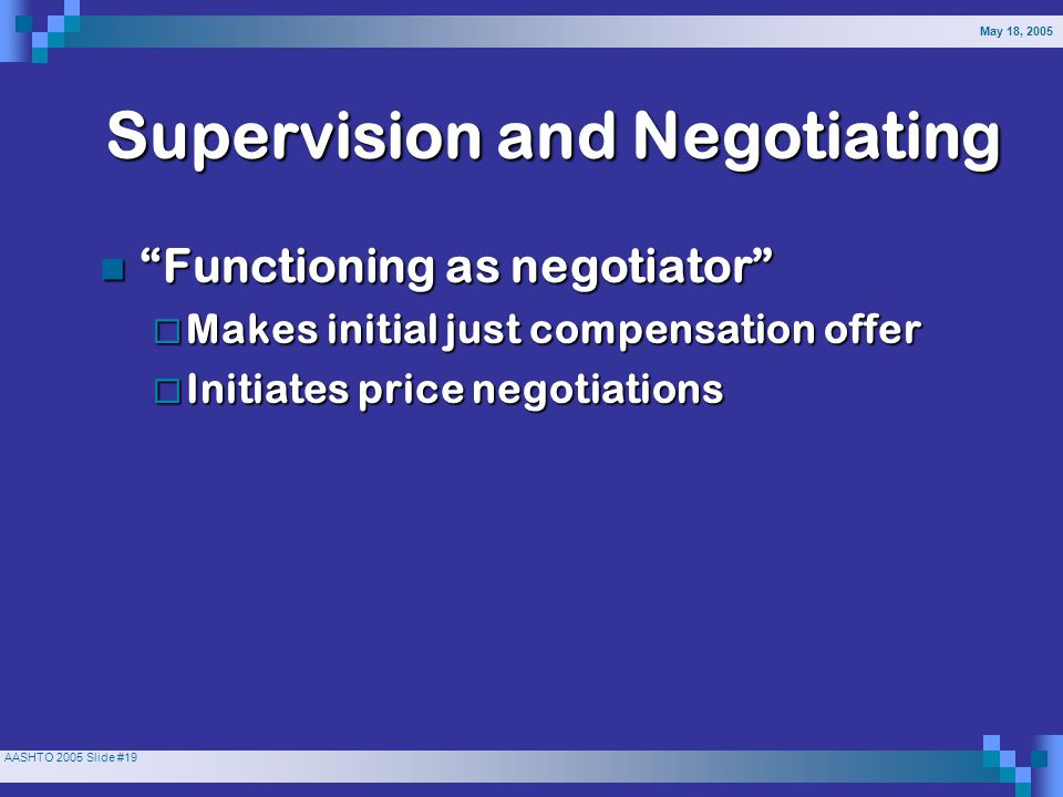 May 18, 2005 AASHTO 2005 Slide #19 Supervision and Negotiating Functioning as negotiator Functioning as negotiator  Makes initial just compensation offer  Initiates price negotiations