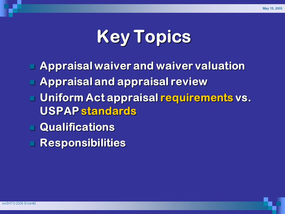 AASHTO 2005 Slide #2 Key Topics Appraisal waiver and waiver valuation Appraisal waiver and waiver valuation Appraisal and appraisal review Appraisal and appraisal review Uniform Act appraisal requirements vs.