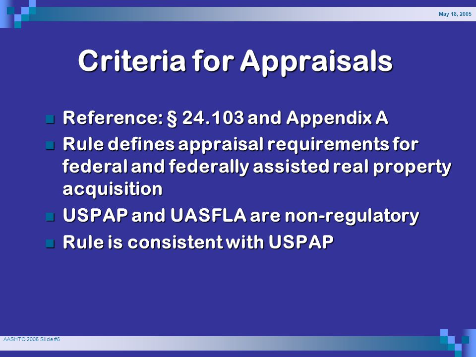 May 18, 2005 AASHTO 2005 Slide #7 Working to Clarify and Maintain Consistency Uniform Act (UA) appraisal requirements Uniform Act (UA) appraisal requirements USPAP standards USPAP standards