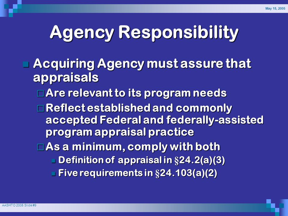 May 18, 2005 AASHTO 2005 Slide #9 Agency Responsibility Acquiring Agency must assure that appraisals Acquiring Agency must assure that appraisals  Are relevant to its program needs  Reflect established and commonly accepted Federal and federally-assisted program appraisal practice  As a minimum, comply with both Definition of appraisal in §24.2(a)(3) Definition of appraisal in §24.2(a)(3) Five requirements in §24.103(a)(2) Five requirements in §24.103(a)(2)