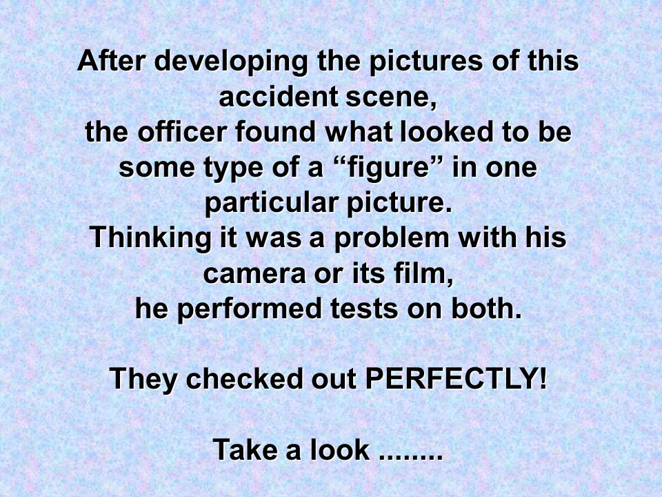 """After developing the pictures of this accident scene, the officer found what looked to be some type of a """"figure"""" in one particular picture. Thinking"""