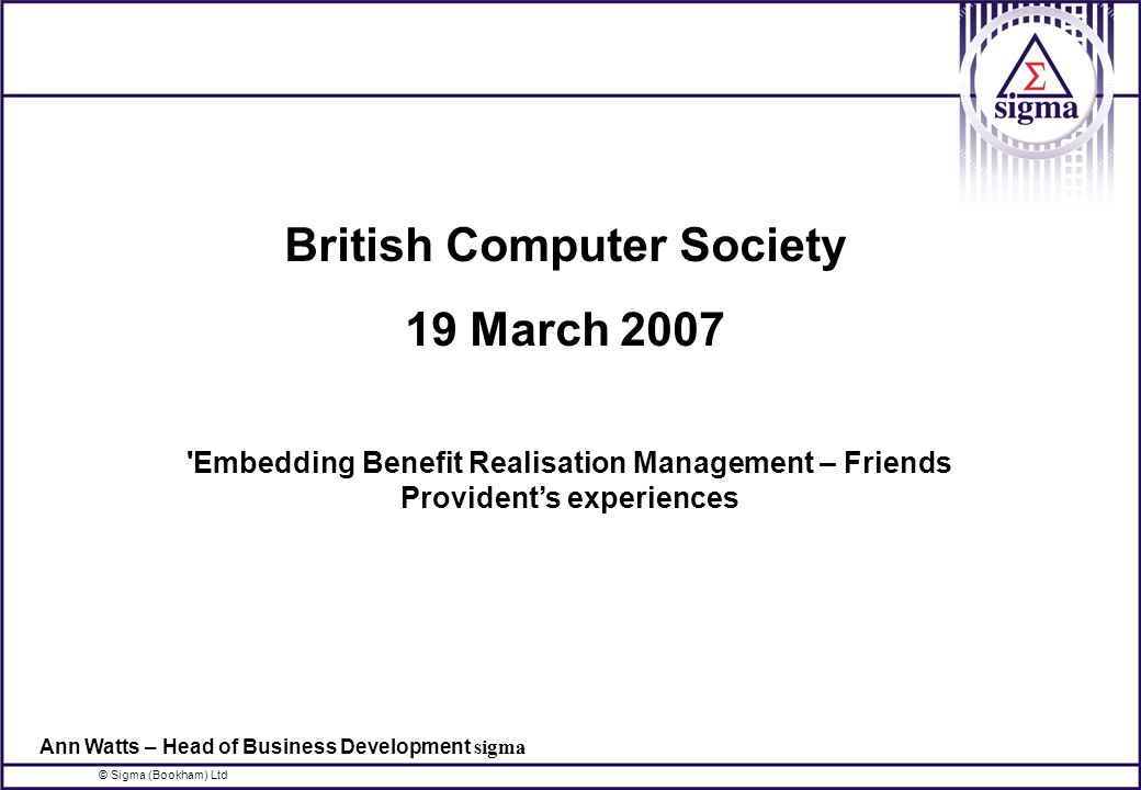 © Sigma (Bookham) Ltd British Computer Society 19 March 2007 Embedding Benefit Realisation Management – Friends Provident's experiences Ann Watts – Head of Business Development sigma