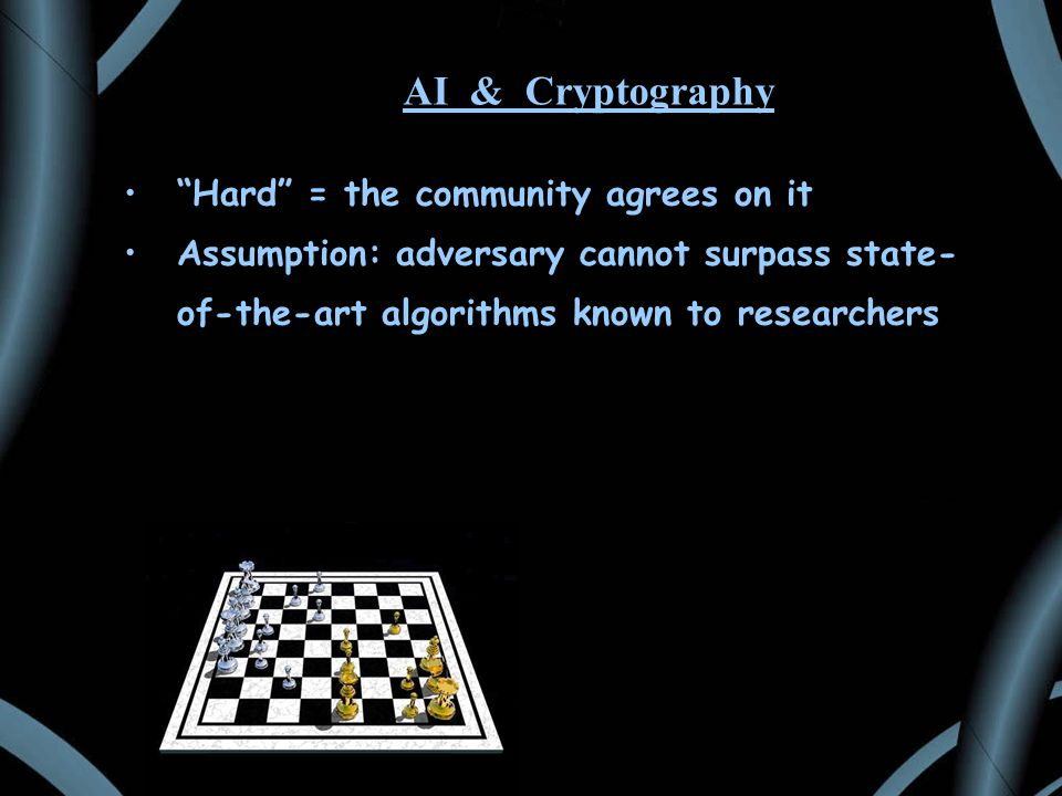 AI & Cryptography Hard = the community agrees on it Assumption: adversary cannot surpass state- of-the-art algorithms known to researchers