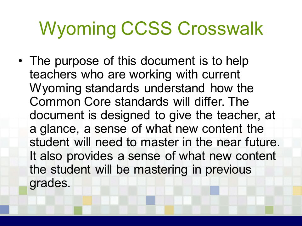 Wyoming CCSS Crosswalk The purpose of this document is to help teachers who are working with current Wyoming standards understand how the Common Core standards will differ.