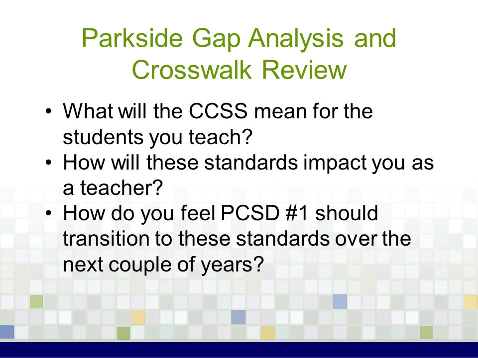 Parkside Gap Analysis and Crosswalk Review What will the CCSS mean for the students you teach.