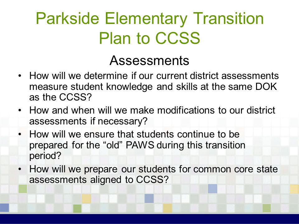 Parkside Elementary Transition Plan to CCSS Assessments How will we determine if our current district assessments measure student knowledge and skills at the same DOK as the CCSS.
