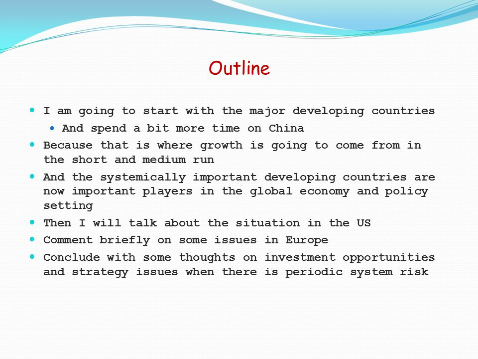 Outline I am going to start with the major developing countries And spend a bit more time on China Because that is where growth is going to come from in the short and medium run And the systemically important developing countries are now important players in the global economy and policy setting Then I will talk about the situation in the US Comment briefly on some issues in Europe Conclude with some thoughts on investment opportunities and strategy issues when there is periodic system risk