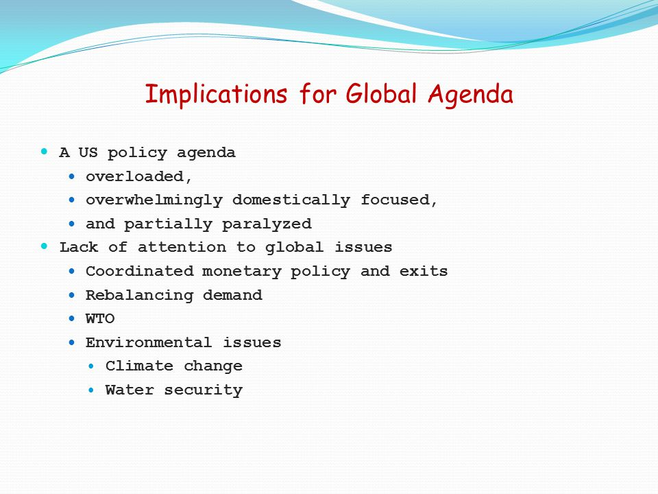 Implications for Global Agenda A US policy agenda overloaded, overwhelmingly domestically focused, and partially paralyzed Lack of attention to global issues Coordinated monetary policy and exits Rebalancing demand WTO Environmental issues Climate change Water security