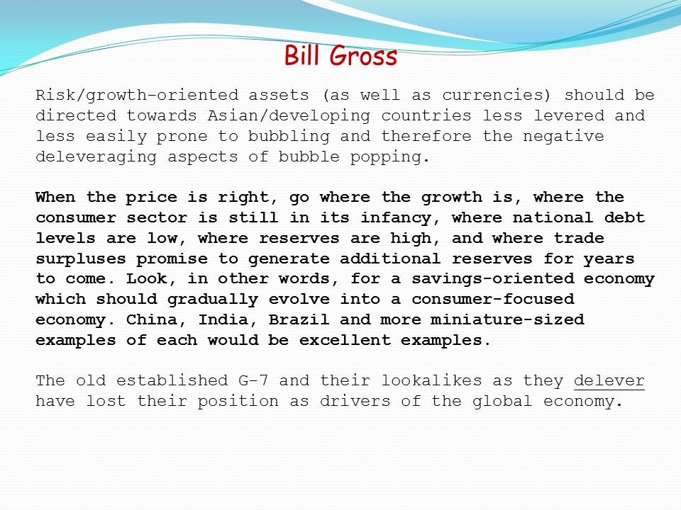 Bill Gross Risk/growth-oriented assets (as well as currencies) should be directed towards Asian/developing countries less levered and less easily prone to bubbling and therefore the negative deleveraging aspects of bubble popping.