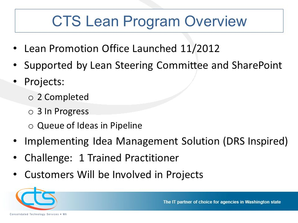 CTS Lean Program Overview Lean Promotion Office Launched 11/2012 Supported by Lean Steering Committee and SharePoint Projects: o 2 Completed o 3 In Pr