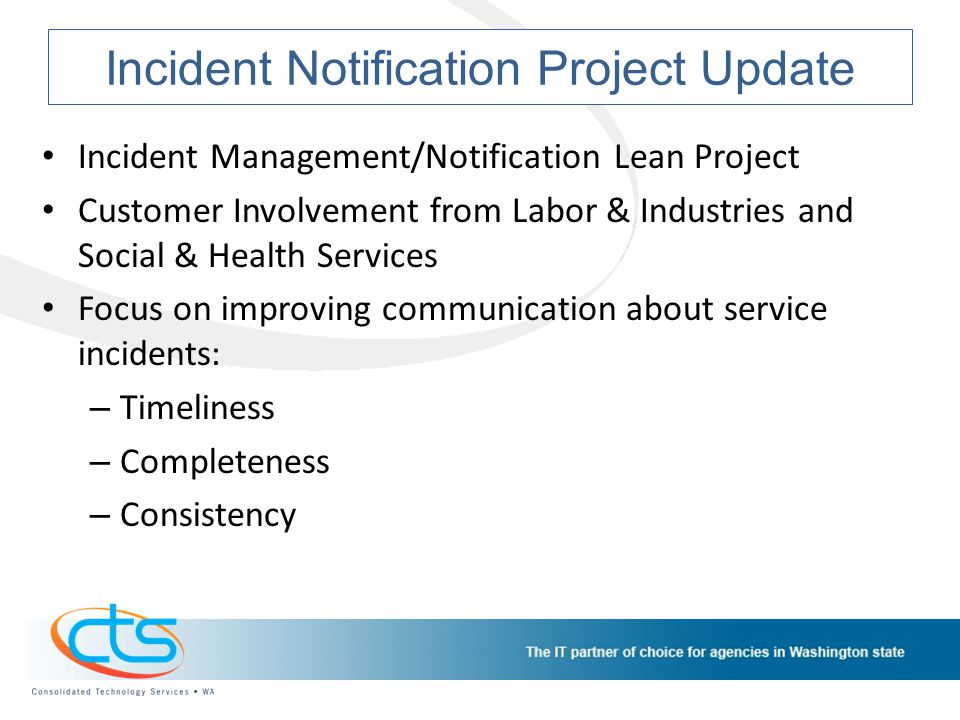 Incident Notification Project Update Incident Management/Notification Lean Project Customer Involvement from Labor & Industries and Social & Health Services Focus on improving communication about service incidents: – Timeliness – Completeness – Consistency