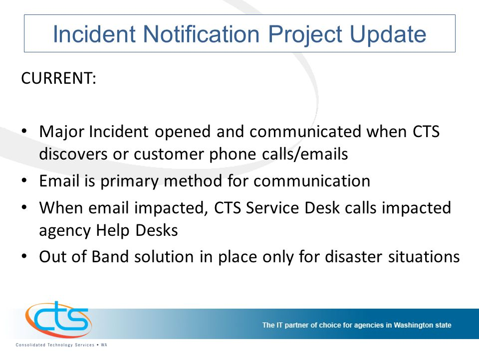 Incident Notification Project Update CURRENT: Major Incident opened and communicated when CTS discovers or customer phone calls/emails Email is primary method for communication When email impacted, CTS Service Desk calls impacted agency Help Desks Out of Band solution in place only for disaster situations