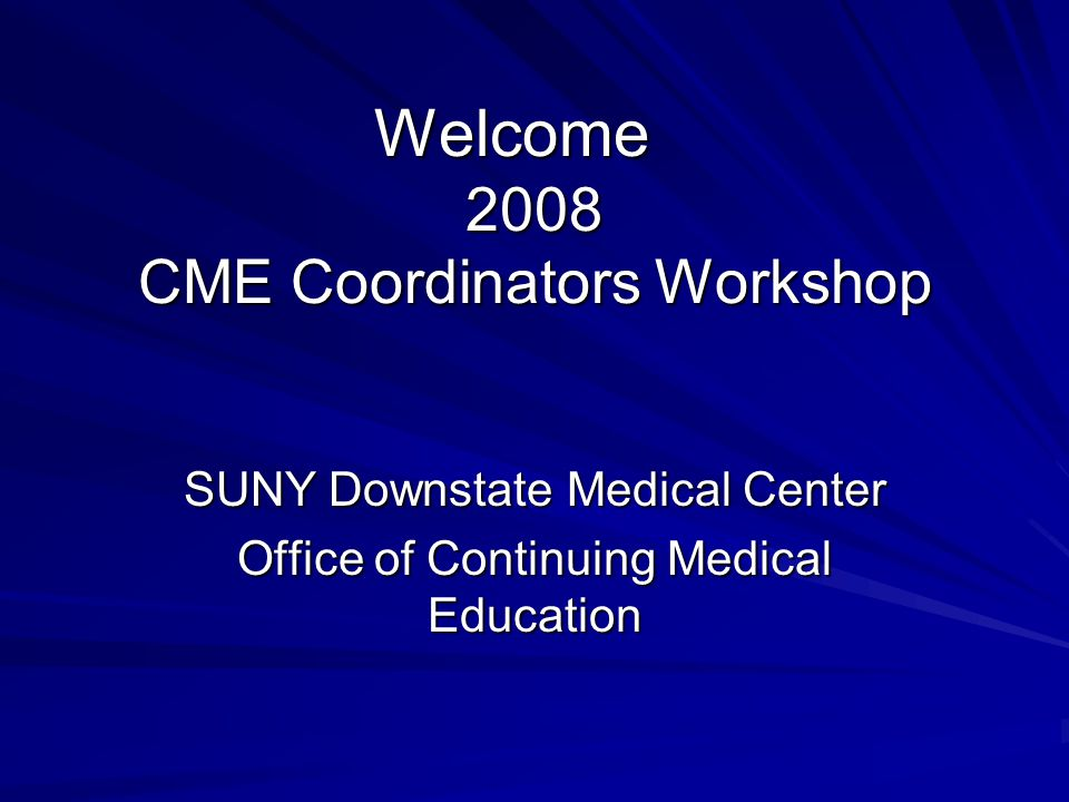 Welcome 2008 CME Coordinators Workshop SUNY Downstate Medical Center Office of Continuing Medical Education