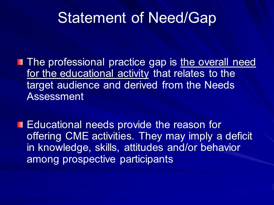 Statement of Need/Gap The professional practice gap is the overall need for the educational activity that relates to the target audience and derived from the Needs Assessment Educational needs provide the reason for offering CME activities.