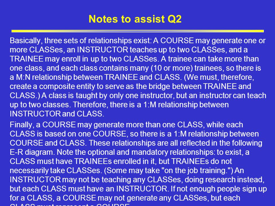 Notes to assist Q2 Basically, three sets of relationships exist: A COURSE may generate one or more CLASSes, an INSTRUCTOR teaches up to two CLASSes, and a TRAINEE may enroll in up to two CLASSes.