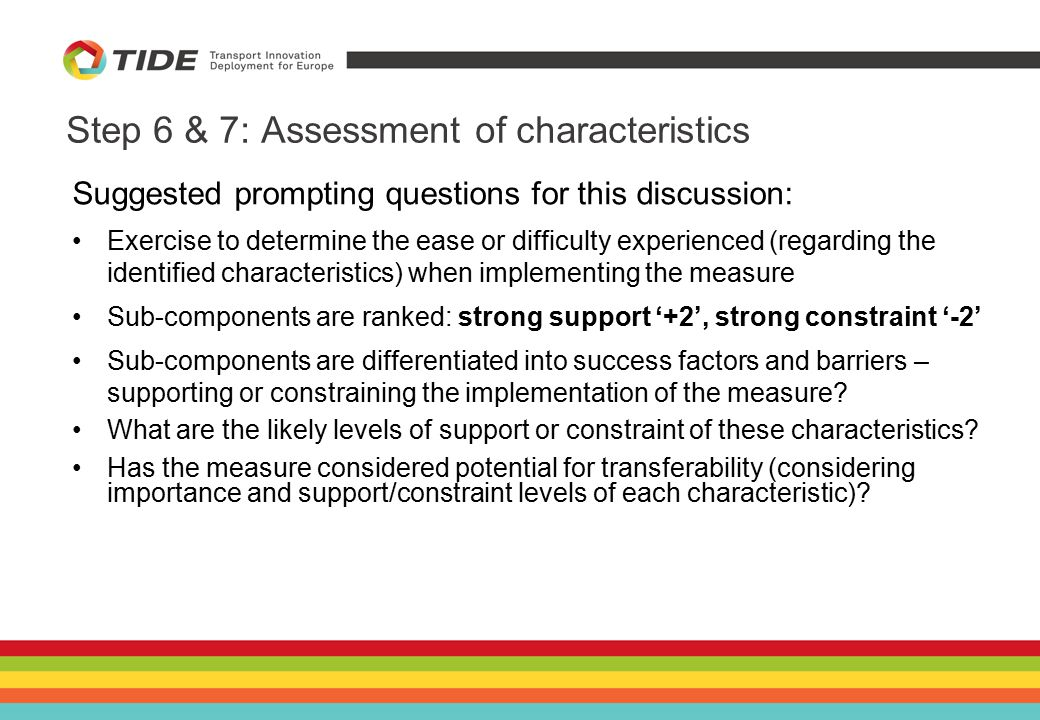 Step 6 & 7: Assessment of characteristics Suggested prompting questions for this discussion: Exercise to determine the ease or difficulty experienced (regarding the identified characteristics) when implementing the measure Sub-components are ranked: strong support '+2', strong constraint '-2' Sub-components are differentiated into success factors and barriers – supporting or constraining the implementation of the measure.