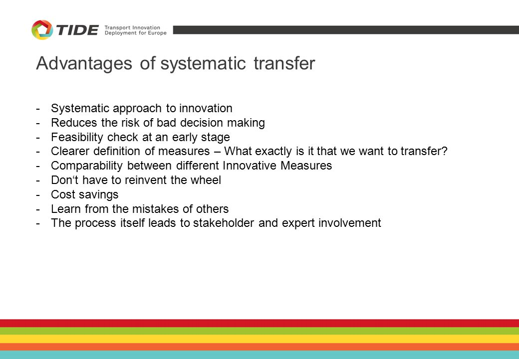 Advantages of systematic transfer -Systematic approach to innovation -Reduces the risk of bad decision making -Feasibility check at an early stage -Clearer definition of measures – What exactly is it that we want to transfer.