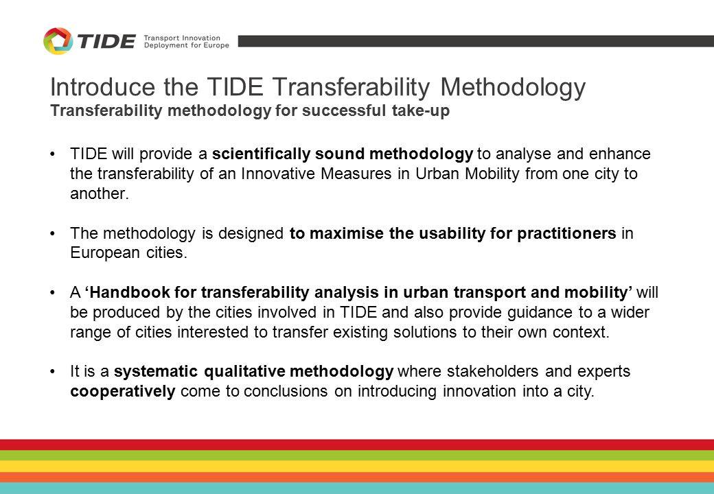 Introduce the TIDE Transferability Methodology TIDE will provide a scientifically sound methodology to analyse and enhance the transferability of an Innovative Measures in Urban Mobility from one city to another.