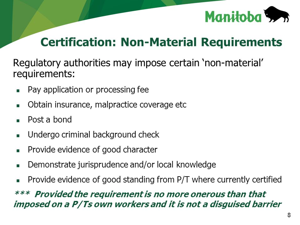 Certification: Grounds for Restrictions In the following circumstances, a P/T may impose certification restrictions, limitations or conditions or refuse to certify a worker Complaints, Disciplinary or Criminal Proceedings Refuse to certify or impose terms/conditions/restrictions on ability to practice Non-Practice Impose conditions - training/exam/assessment/experience Language Proficiency (English/French) Require a worker to demonstrate proficiency where no equivalent demonstration was already required Limited, Restricted or Conditional Certificates Assess and apply an equivalent practice restriction/limitation/condition as currently imposed on a worker or refuse to certify if no equivalent practice restriction/limitation/condition exists *** Provided the requirement is no more onerous than that imposed on a P/Ts own workers and it is not a disguised barrier 9
