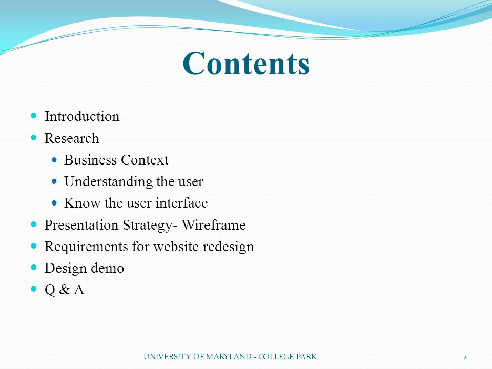 Contents Introduction Research Business Context Understanding the user Know the user interface Presentation Strategy- Wireframe Requirements for website redesign Design demo Q & A 2UNIVERSITY OF MARYLAND - COLLEGE PARK