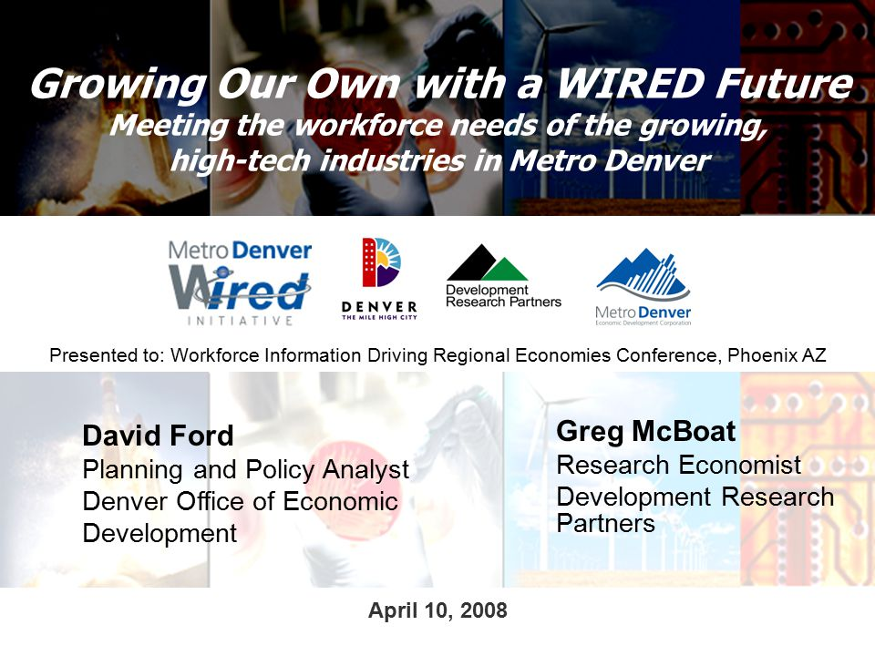 Growing Our Own with a WIRED Future Meeting the workforce needs of the growing, high-tech industries in Metro Denver David Ford Planning and Policy Analyst Denver Office of Economic Development Greg McBoat Research Economist Development Research Partners Presented to: Workforce Information Driving Regional Economies Conference, Phoenix AZ April 10, 2008