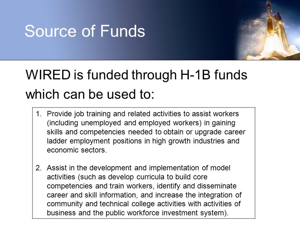 WIRED is funded through H-1B funds which can be used to: 1.Provide job training and related activities to assist workers (including unemployed and employed workers) in gaining skills and competencies needed to obtain or upgrade career ladder employment positions in high growth industries and economic sectors.
