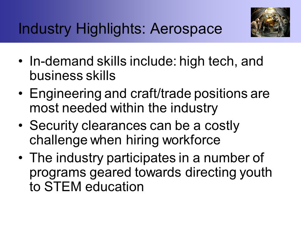 Industry Highlights: Aerospace In-demand skills include: high tech, and business skills Engineering and craft/trade positions are most needed within the industry Security clearances can be a costly challenge when hiring workforce The industry participates in a number of programs geared towards directing youth to STEM education