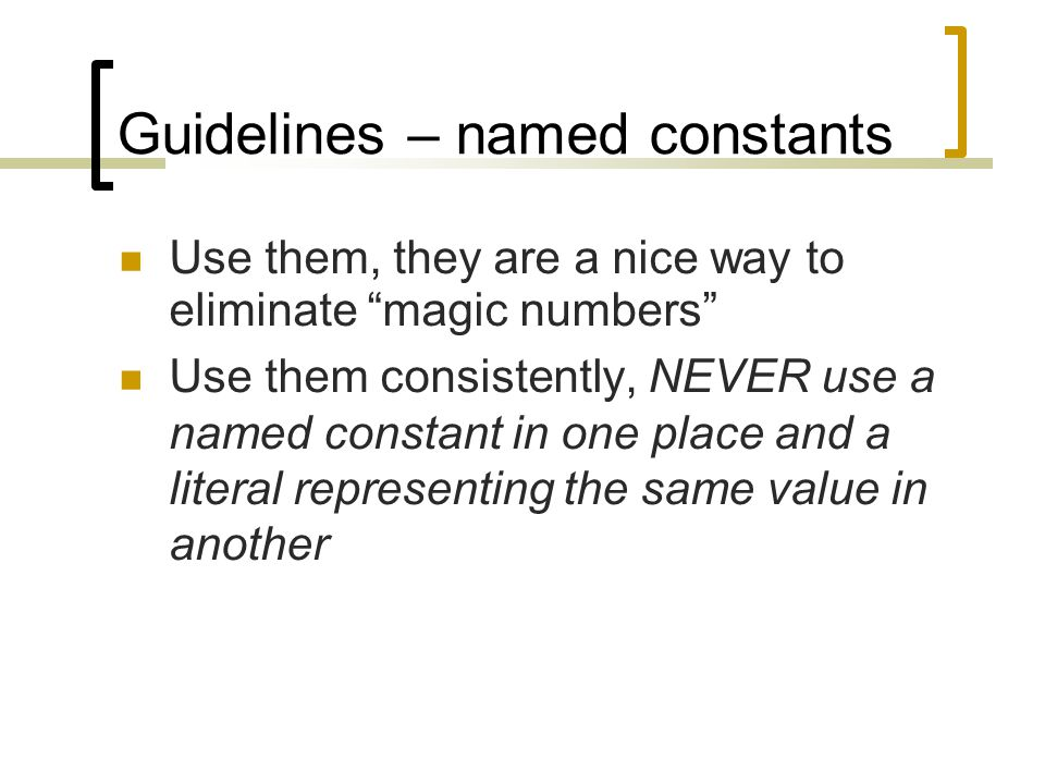 Guidelines – named constants Use them, they are a nice way to eliminate magic numbers Use them consistently, NEVER use a named constant in one place and a literal representing the same value in another