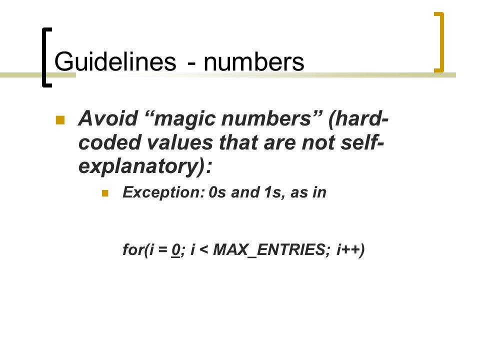 Guidelines - numbers Avoid magic numbers (hard- coded values that are not self- explanatory): Exception: 0s and 1s, as in for(i = 0; i < MAX_ENTRIES; i++)