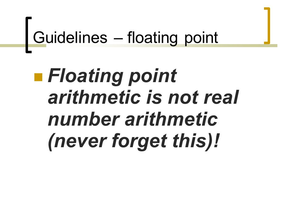 Guidelines – floating point Floating point arithmetic is not real number arithmetic (never forget this)!