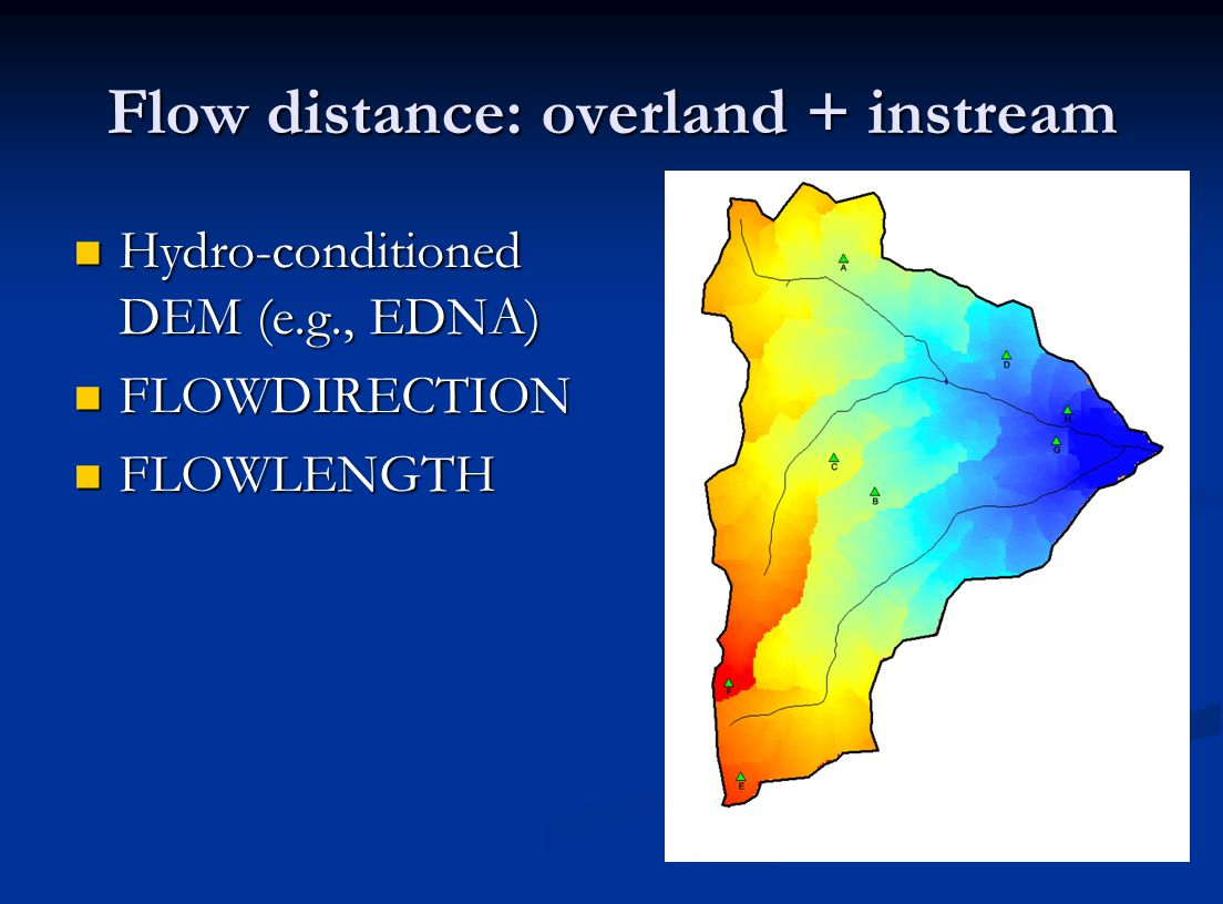 Flow distance: overland + instream Hydro-conditioned DEM (e.g., EDNA) Hydro-conditioned DEM (e.g., EDNA) FLOWDIRECTION FLOWDIRECTION FLOWLENGTH FLOWLENGTH
